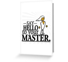 Say HELLO to your MASTER. -Clear- Greeting Card