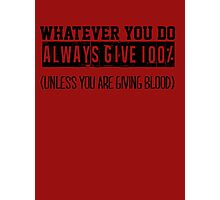 Whatever you do always give 100% unless you are giving blood Photographic Print