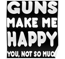 Guns Makes Me Happy You, Not So Much - Tshirts & Hoodies Poster