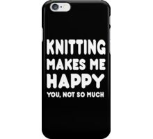 knitting Makes Me Happy You, Not So Much - Tshirts & Hoodies iPhone Case/Skin