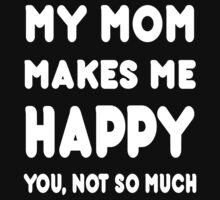 My Mom Makes Me Happy You, Not So Much - Tshirts & Hoodies by custom111
