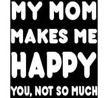 My Mom Makes Me Happy You, Not So Much - Tshirts & Hoodies Photographic Print