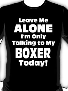 Leave Me Alone I'm Only Talking To My Boxer Today - TShirts & Hoodies T-Shirt