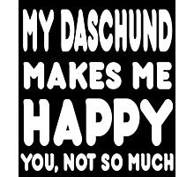 My Daschund Makes Me Happy You, Not So Much - Tshirts & Hoodies Photographic Print