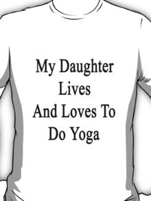 My Daughter Lives And Loves To Do Yoga  T-Shirt