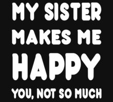 My Sister Makes Me Happy You, Not So Much - Tshirts & Hoodies by custom111
