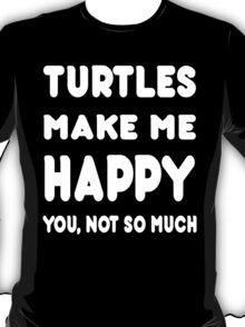 Turtles Makes Me Happy You, Not So Much - Tshirts & Hoodies T-Shirt