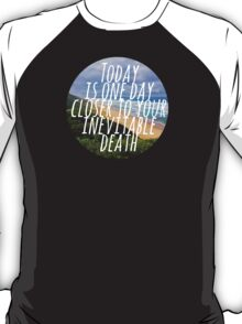 Today is One Day Closer To Your Inevitable Death T-Shirt