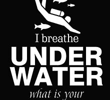 I BREATHER UNDER WATER WHAT IS YOUR SUPERPOWER by BADASSTEES