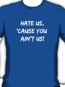 Hate Us 'Cause You Ain't Us T-Shirt