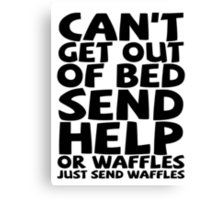 Can't get out of bed send help or waffles just send waffles Canvas Print