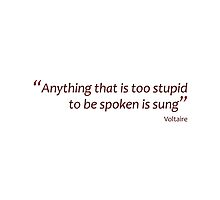 Anything too stupid to be spoken is sung... (Amazing Sayings) by gshapley