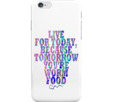 Live for Today, Because Tomorrow You're Worm Food iPhone Case/Skin