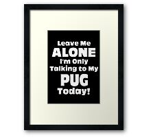 Leave Me Alone I 'm Only Talking To My Pug Today- Custom Tshirts Framed Print