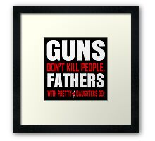 Guns Don't Kill People Fathers With Pretty Daughters Do - Funny Tshirts Framed Print
