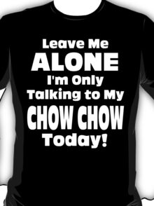 Leave Me Alone I'm Only Talking To My Chow Chow Today - Limited Edition Tshirts T-Shirt