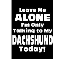 Leave Me Alone I'm Only Talking To My Dachshund Today - Limited Edition Tshirts Photographic Print