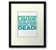 Beer before liquor, Never sicker. Toothpaste before orange juice, dead! Framed Print