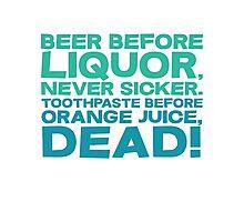 Beer before liquor, Never sicker. Toothpaste before orange juice, dead! Photographic Print