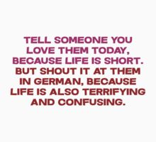 Tell someone you love them today, because life is short But shout it at them in german, because life is also terrifying and confusing by SlubberBub