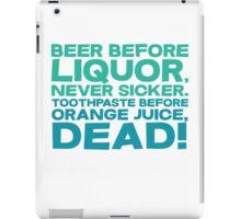 Beer before liquor, Never sicker. Toothpaste before orange juice, dead! iPad Case/Skin
