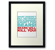 What doesn't kill you makes you stronger, except for bears, bears will kill you! Framed Print