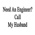 Need An Engineer? Call My Husband  by supernova23