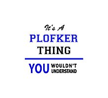 It's a PLOFKER thing, you wouldn't understand !! Photographic Print