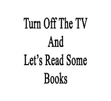 Turn Off The TV And Let's Read Some Books Photographic Print