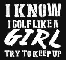 I Know I Golf Like A Girl Try To Keep Up - Tshirts & Hoodies T-Shirt