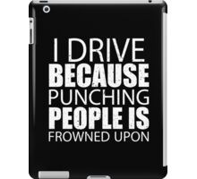 I Drive Because Punching People Is Frowned Upon - Limited Edition Tshirts iPad Case/Skin