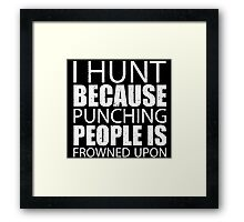 I Hunt Because Punching People Is Frowned Upon - Limited Edition Tshirts Framed Print