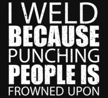 I Weld Because Punching People Is Frowned Upon - Limited Edition Tshirts by funnyshirts2015