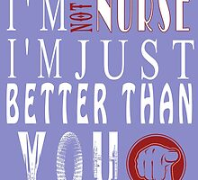 I'M NOT A NURSE I'M JUST BETTER THAN YOU by BADASSTEES
