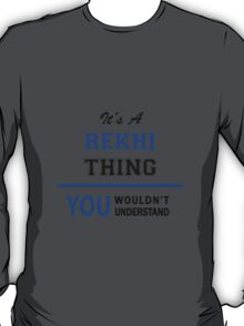 It's a REKHI thing, you wouldn't understand !! T-Shirt