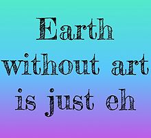 Earth Without Art Is Just Eh by sopheliz
