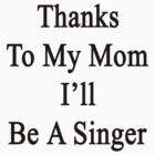 Thanks To My Mom I'll Be A Singer  by supernova23