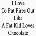 I Love To Put Fires Out Like A Fat Kid Loves Chocolate  by supernova23