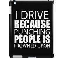 I Drive Because Punching People Is Frowned Upon - TShirts & Hoodies iPad Case/Skin
