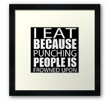 I Eat Because Punching People Is Frowned Upon - TShirts & Hoodies Framed Print