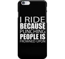 I Ride Because Punching People Is Frowned Upon - Custom Tshirts iPhone Case/Skin