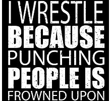 I Wrestle Because Punching People Is Frowned Upon - Custom Tshirts Photographic Print