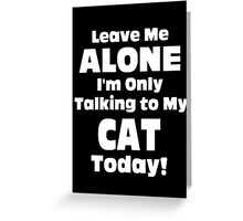 Leave Me Alone I 'm Only Talking To My Cat Today - Funny Tshirts Greeting Card