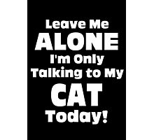 Leave Me Alone I 'm Only Talking To My Cat Today - Funny Tshirts Photographic Print