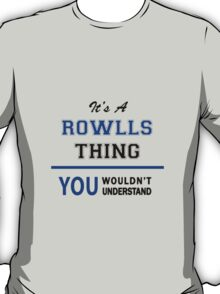 It's a ROWLLS thing, you wouldn't understand !! T-Shirt