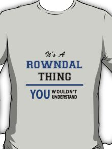 It's a ROWNDAL thing, you wouldn't understand !! T-Shirt