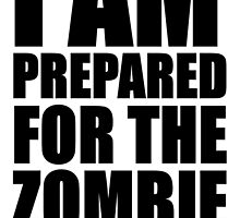 i am prepared for the zombie apocalypse  by alw1234