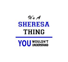 It's a SHERESA thing, you wouldn't understand !! Photographic Print
