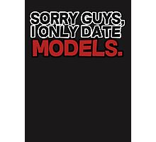 Sorry guys I only date models Photographic Print