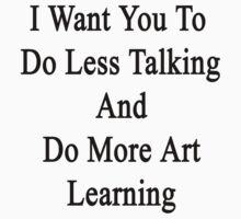 I Want You To Do Less Talking And Do More Art Learning  T-Shirt